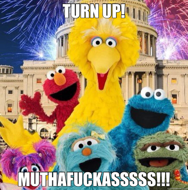 TURN UP! MUTHAFUCKASSSSS!!!  turn up