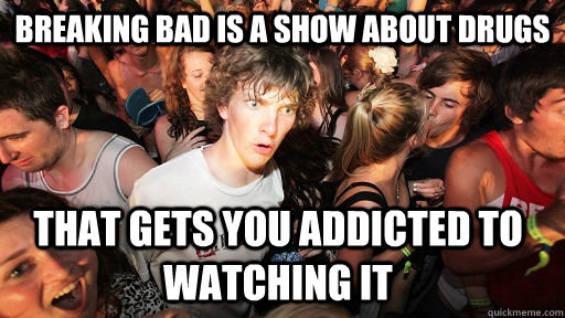 Breaking Bad is a show about drugs that gets you addicted to watching it - Breaking Bad is a show about drugs that gets you addicted to watching it  Sudden Clarity Clarence