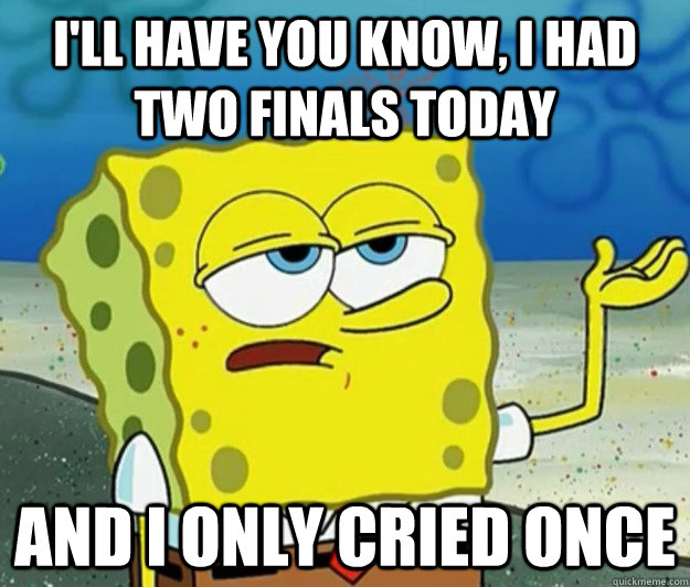 I'll have you know, I had two finals today And I only cried once - I'll have you know, I had two finals today And I only cried once  Tough Spongebob