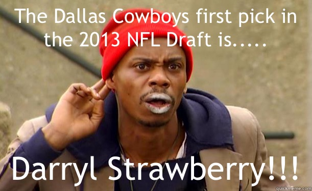 The Dallas Cowboys first pick in the 2013 NFL Draft is..... Darryl Strawberry!!!  Crack-Head