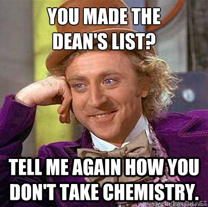 You made the  Dean's List? Tell me again how you don't take Chemistry.
