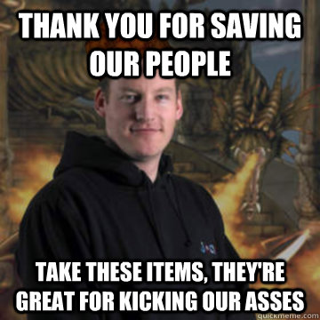 Thank you for saving our people Take these items, they're great for kicking our asses - Thank you for saving our people Take these items, they're great for kicking our asses  Scumbag RuneScape