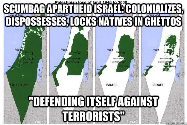 Scumbag Apartheid Israel: colonializes, dispossesses, locks natives in ghettos