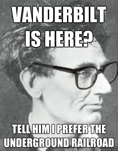 Vanderbilt is here? Tell him I prefer the underground railroad