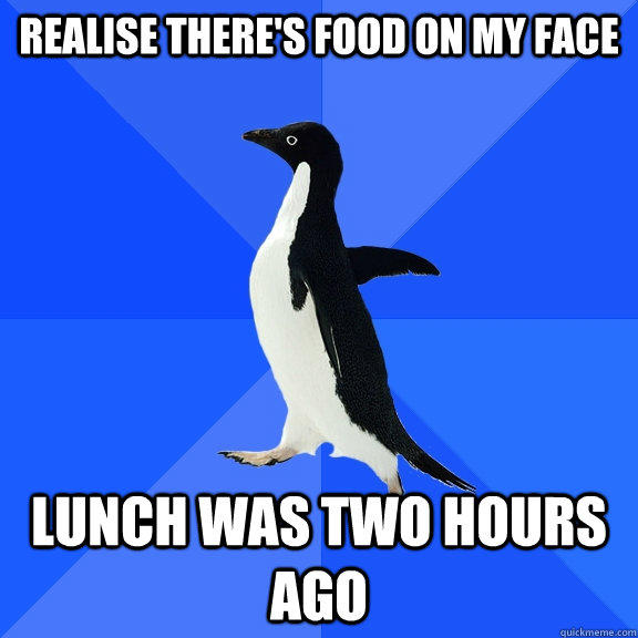 realise there's food on my face lunch was two hours ago - realise there's food on my face lunch was two hours ago  Socially Awkward Penguin