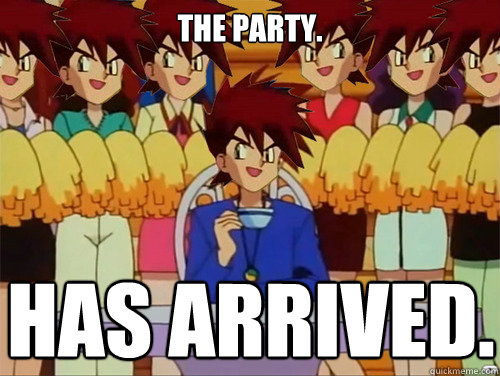 The party. Has arrived.  Gary Oak