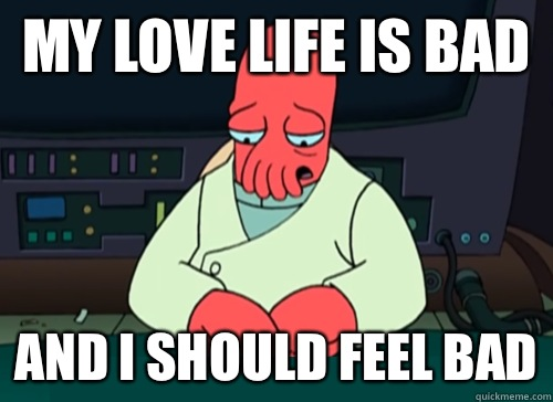 My love life is bad and i should feel bad - My love life is bad and i should feel bad  sad zoidberg