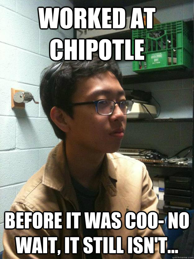 Worked at Chipotle Before it was coo- no wait, it still isn't...