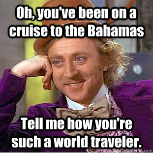 Oh, you've been on a cruise to the Bahamas Tell me how you're such a world traveler. - Oh, you've been on a cruise to the Bahamas Tell me how you're such a world traveler.  Condescending Wonka