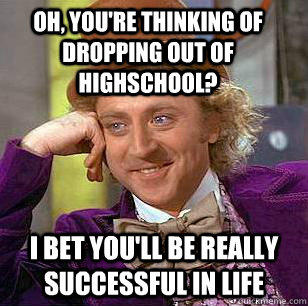 Oh, you're thinking of dropping out of highschool? I bet you'll be really successful in life - Oh, you're thinking of dropping out of highschool? I bet you'll be really successful in life  Condescending Wonka