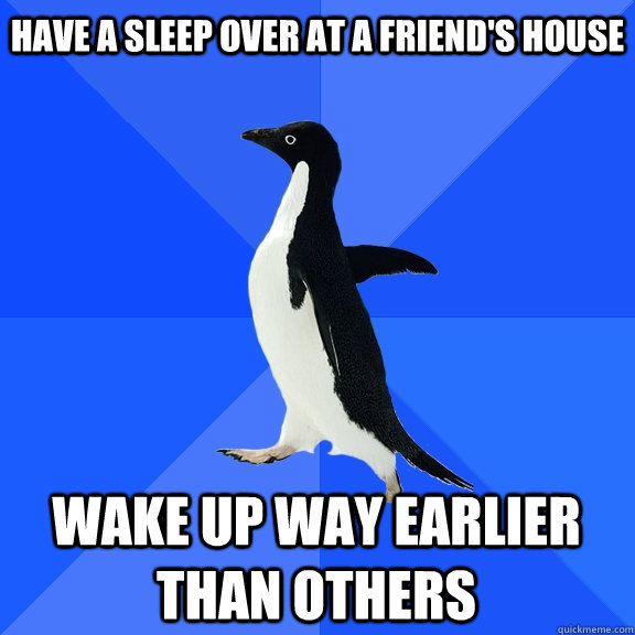 have a sleep over at a friend's house wake up way earlier than others - have a sleep over at a friend's house wake up way earlier than others  Misc