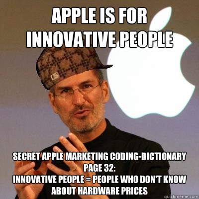 apple is for innovative people secret apple marketing coding-dictionary page 32: Innovative people = People who don't know about hardware prices - apple is for innovative people secret apple marketing coding-dictionary page 32: Innovative people = People who don't know about hardware prices  Scumbag Steve Jobs