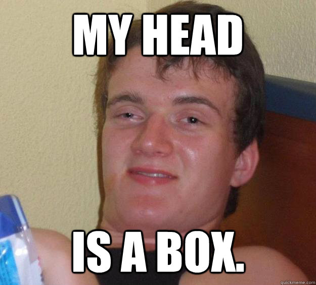 My head  is a box.  - My head  is a box.   10 Guy