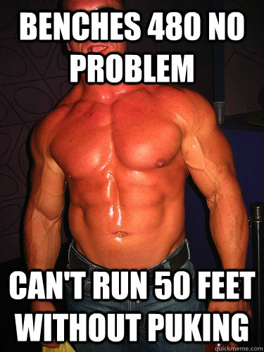 Benches 480 no problem Can't run 50 feet without puking - Benches 480 no problem Can't run 50 feet without puking  Gym Gorilla