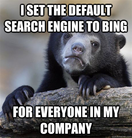 I set the default search engine to BING for everyone in my company - I set the default search engine to BING for everyone in my company  Confession Bear