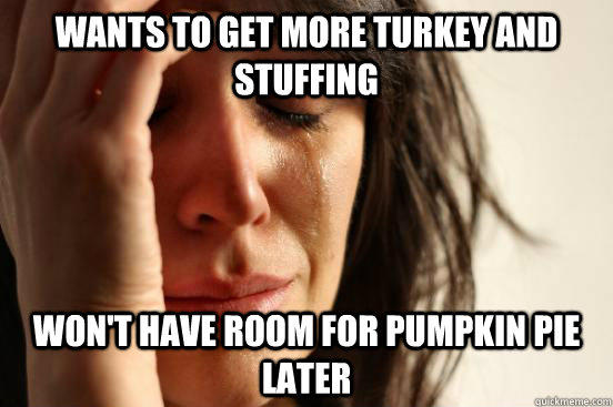 Wants to get more turkey and stuffing Won't have room for pumpkin pie later - Wants to get more turkey and stuffing Won't have room for pumpkin pie later  First World Problems