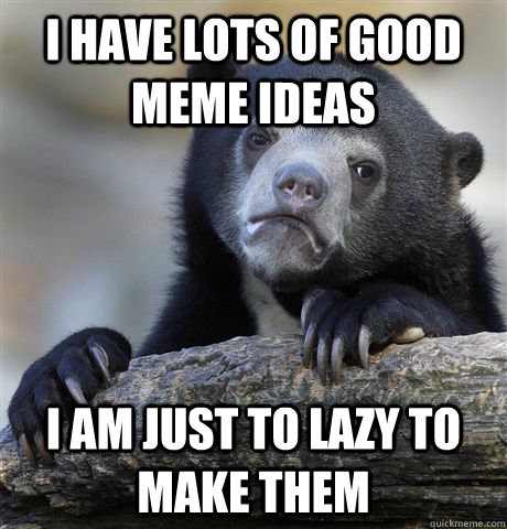 I have lots of good meme ideas I am just to lazy to make them - I have lots of good meme ideas I am just to lazy to make them  Confession Bear