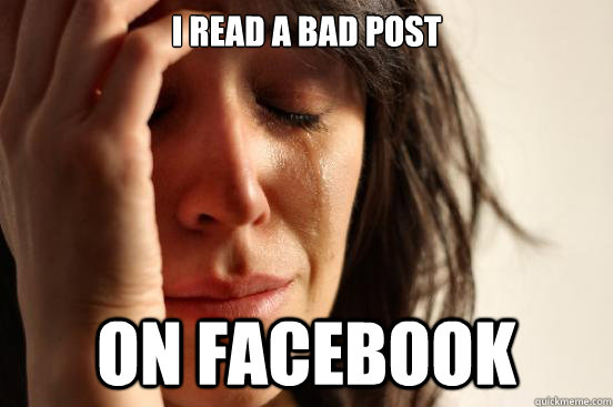 I read a bad post  ON FACEBOOK - I read a bad post  ON FACEBOOK  First World Problems
