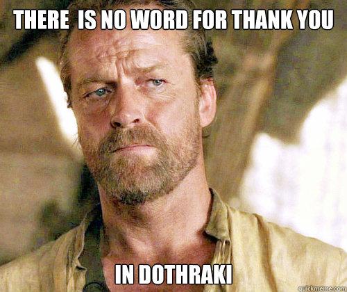 There  is no word for thank you in Dothraki  Sir Jorah to Omari