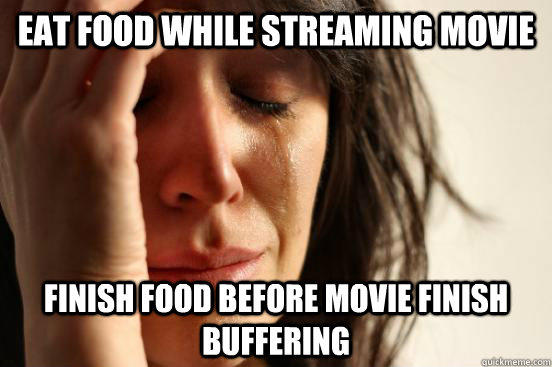 Eat food while streaming movie Finish food before movie finish buffering - Eat food while streaming movie Finish food before movie finish buffering  First World Problems