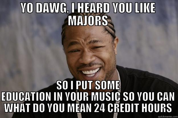 MUSIC ED - YO DAWG, I HEARD YOU LIKE MAJORS SO I PUT SOME EDUCATION IN YOUR MUSIC SO YOU CAN WHAT DO YOU MEAN 24 CREDIT HOURS Xzibit meme
