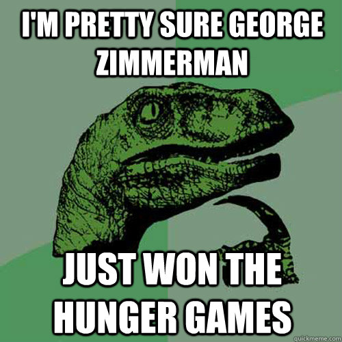 I'm pretty sure George Zimmerman Just won the Hunger Games - I'm pretty sure George Zimmerman Just won the Hunger Games  Philosoraptor