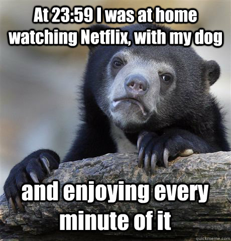 At 23:59 I was at home watching Netflix, with my dog and enjoying every minute of it - At 23:59 I was at home watching Netflix, with my dog and enjoying every minute of it  Confession Bear