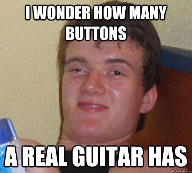 I wonder how many buttons a real guitar has - I wonder how many buttons a real guitar has  10 Guy