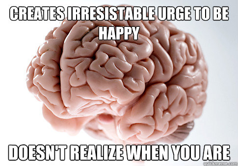 Creates irresistable urge to be happy doesn't realize when you are - Creates irresistable urge to be happy doesn't realize when you are  Scumbag Brain