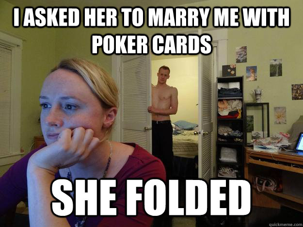 I asked her to marry me with poker cards she folded - I asked her to marry me with poker cards she folded  Redditors Husband