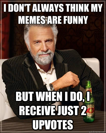 I don't always think my memes are funny But when i do, i receive just 2 upvotes - I don't always think my memes are funny But when i do, i receive just 2 upvotes  The Most Interesting Man In The World