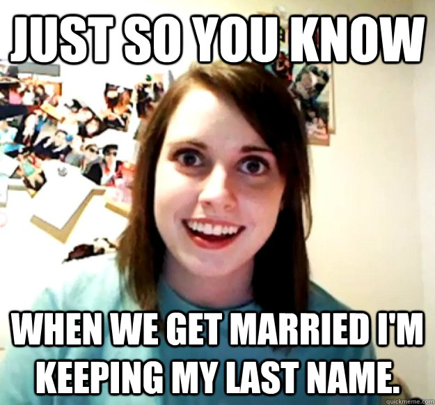 Just so you know When we get married I'm keeping my last name. - Just so you know When we get married I'm keeping my last name.  Overly Attached Girlfriend