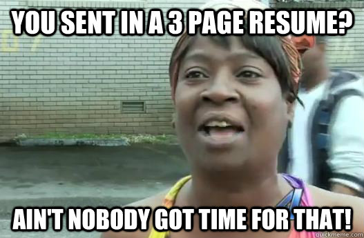 you sent in a 3 page resume  ain u0026 39 t nobody got time for