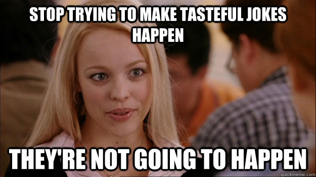 Stop trying to make tasteful jokes happen They're not going to happen - Stop trying to make tasteful jokes happen They're not going to happen  Stop trying to make happen Rachel McAdams