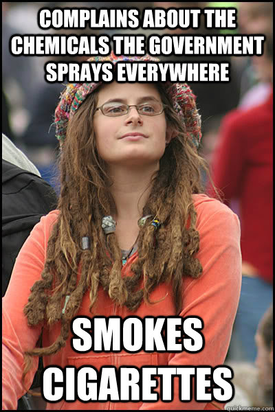Complains about the chemicals the government sprays everywhere  Smokes cigarettes  - Complains about the chemicals the government sprays everywhere  Smokes cigarettes   College Liberal