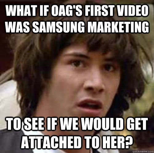 What if OAG's first video was Samsung marketing To see if we would get attached to her? - What if OAG's first video was Samsung marketing To see if we would get attached to her?  Misc