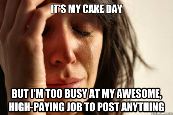 It's my Cake Day But I'm too busy at my awesome, high-paying job to post anything - It's my Cake Day But I'm too busy at my awesome, high-paying job to post anything  First World Problems