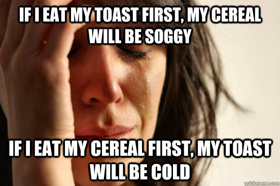 If I eat my toast first, my cereal will be soggy if I eat my cereal first, my toast will be cold - If I eat my toast first, my cereal will be soggy if I eat my cereal first, my toast will be cold  First World Problems