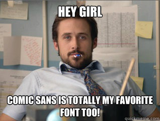Hey girl Comic sans is totally my favorite font too!