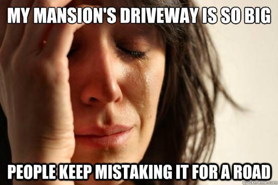 My Mansion's Driveway Is So Big People Keep Mistaking it for a road  First World Problems