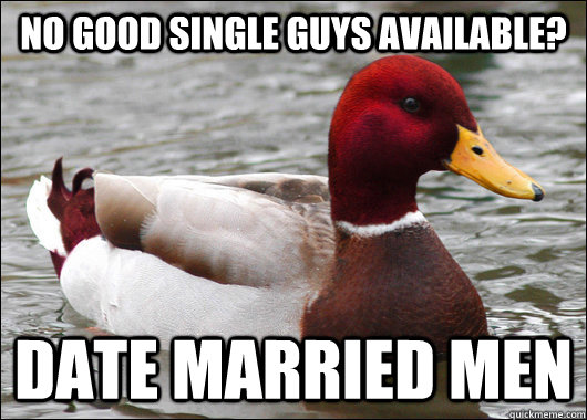 No good single guys available? Date married men - No good single guys available? Date married men  Malicious Advice Mallard