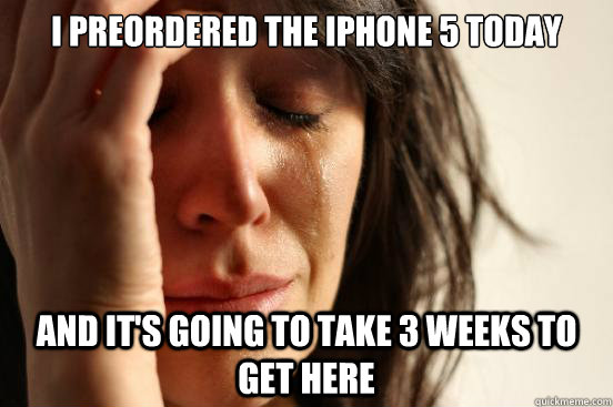 I preordered the iPhone 5 today and it's going to take 3 weeks to get here - I preordered the iPhone 5 today and it's going to take 3 weeks to get here  First World Problems
