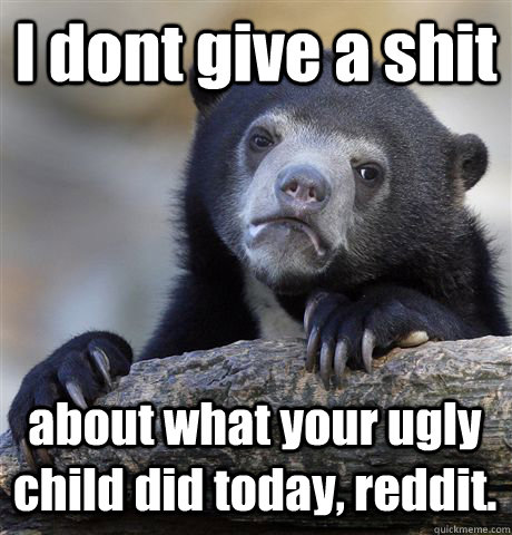 I dont give a shit about what your ugly child did today, reddit. - I dont give a shit about what your ugly child did today, reddit.  Confession Bear