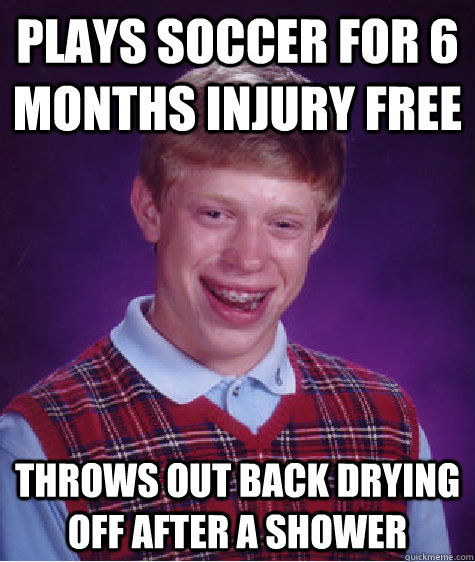 PLAYS SOCCER FOR 6 MONTHS INJURY FREE THROWS OUT BACK DRYING OFF AFTER A SHOWER - PLAYS SOCCER FOR 6 MONTHS INJURY FREE THROWS OUT BACK DRYING OFF AFTER A SHOWER  Bad Luck Brian