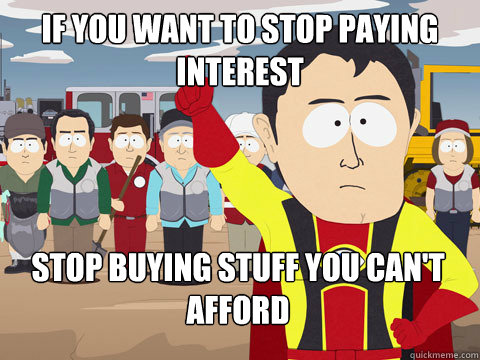 if you want to stop paying interest stop buying stuff you can't afford - if you want to stop paying interest stop buying stuff you can't afford  Captain Hindsight
