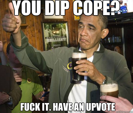 You dip Cope? Fuck it. have an upvote - You dip Cope? Fuck it. have an upvote  Upvoting Obama