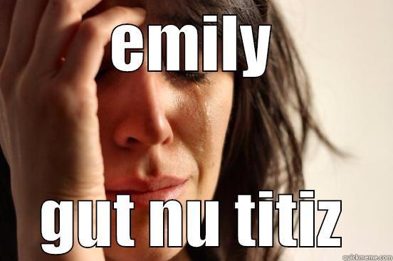 EMILY GUT NU TITIZ First World Problems
