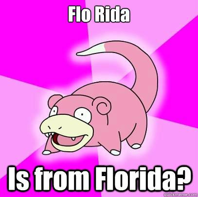 Flo Rida Is from Florida? - Flo Rida Is from Florida?  Slowpoke