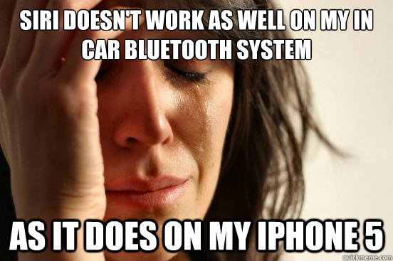 Siri doesn't work as well on my in car bluetooth system as it does on my iphone 5 - Siri doesn't work as well on my in car bluetooth system as it does on my iphone 5  First World Problems