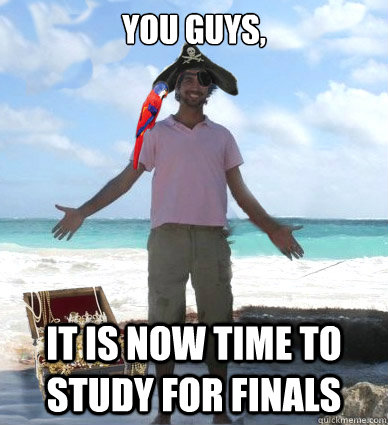 You guys, it is now time to study for finals